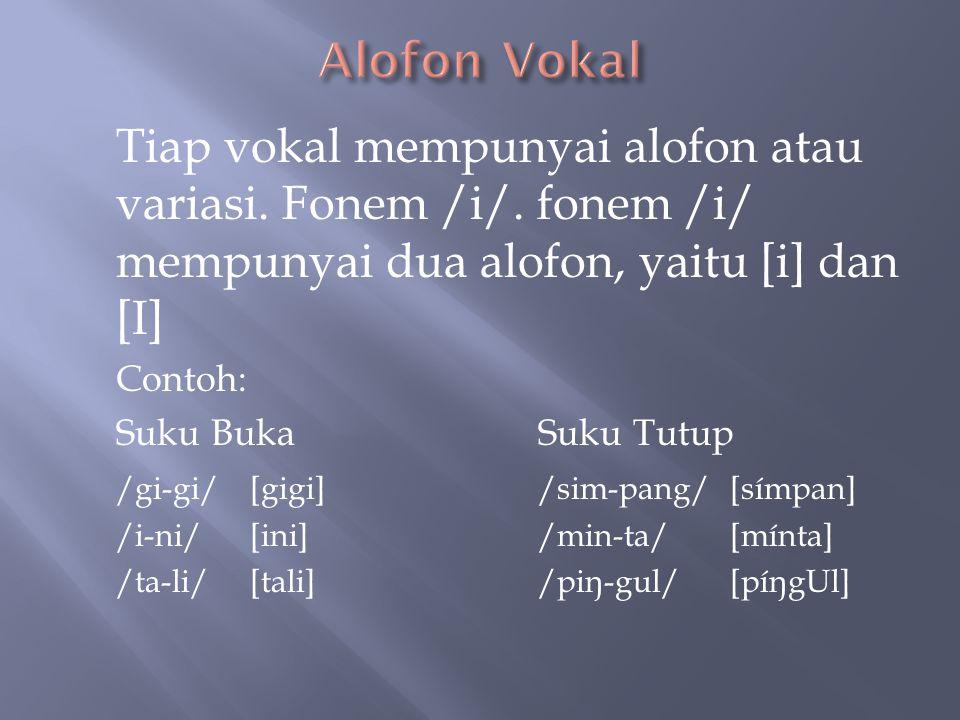 Alofon Vokal Tiap vokal mempunyai alofon atau variasi. Fonem /i/. fonem /i/ mempunyai dua alofon, yaitu [i] dan [I]